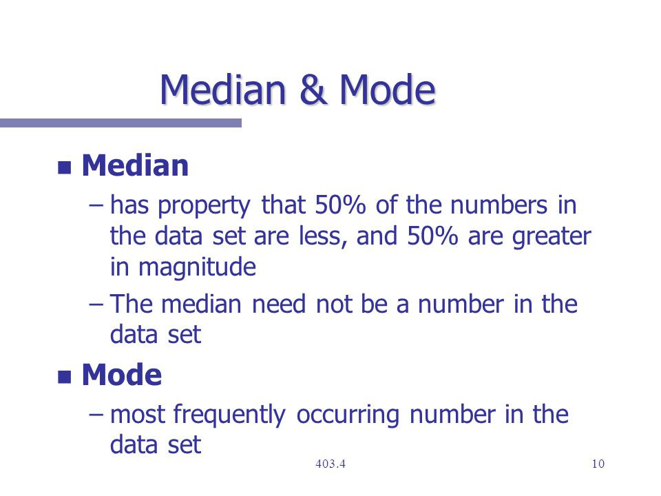 Median & Mode n n Median – –has property that 50% of the numbers in the data set are less, and 50% are greater in magnitude – –The median need not be a number in the data set n n Mode – –most frequently occurring number in the data set