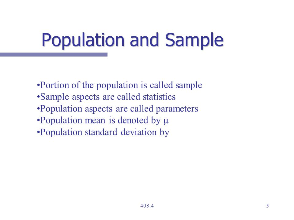 Portion of the population is called sample Sample aspects are called statistics Population aspects are called parameters Population mean is denoted by µ Population standard deviation by Population and Sample