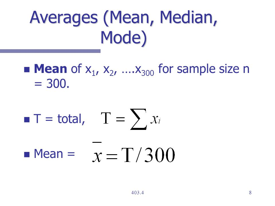 Averages (Mean, Median, Mode) n n Mean of x 1, x 2, ….x 300 for sample size n = 300.