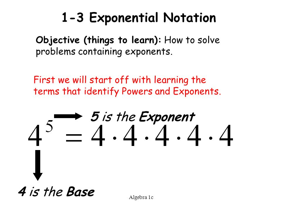 Algebra 1c 1-3 Exponential Notation Objective (things to learn): How to solve problems containing exponents.