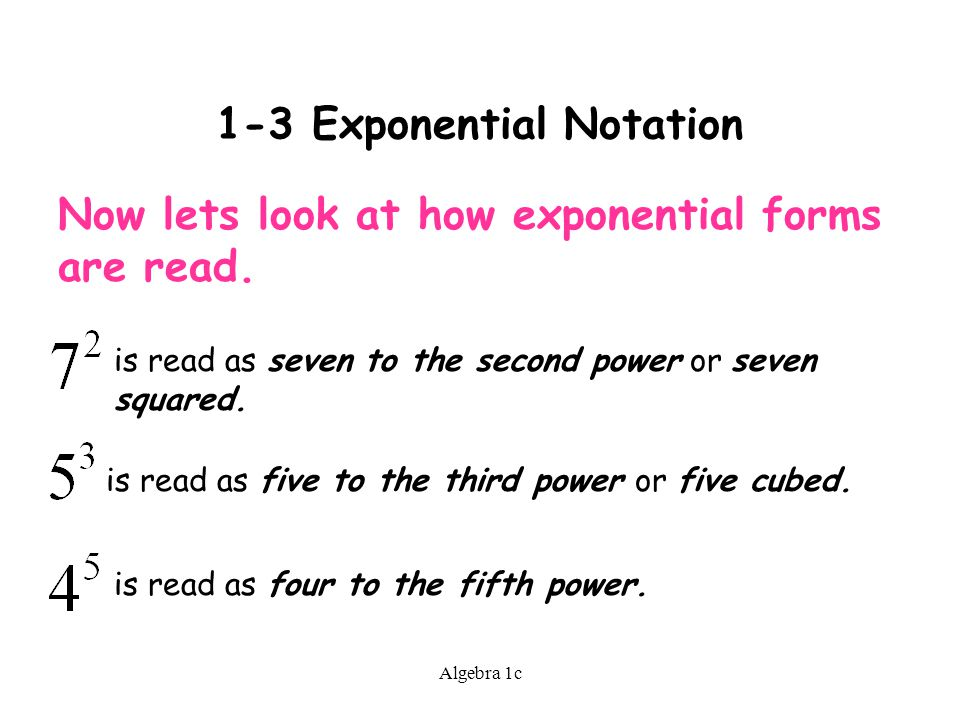 Algebra 1c 1-3 Exponential Notation Now lets look at how exponential forms are read.