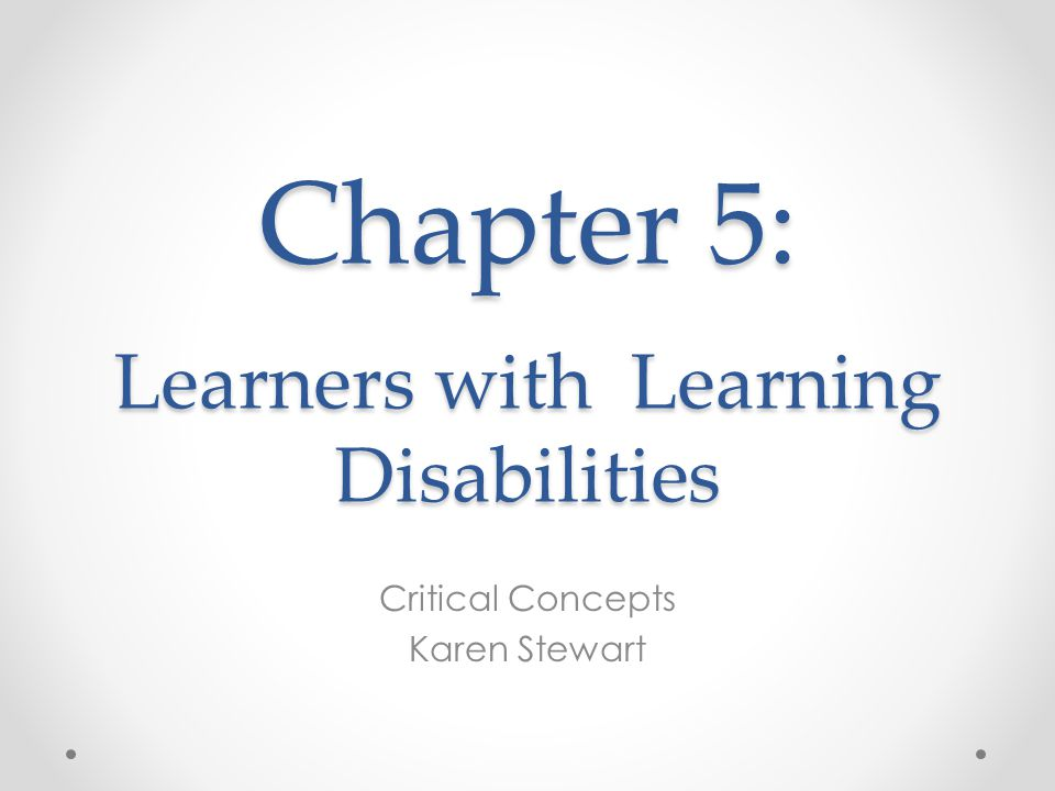 Chapter 5: Learners with Learning Disabilities Critical Concepts Karen Stewart
