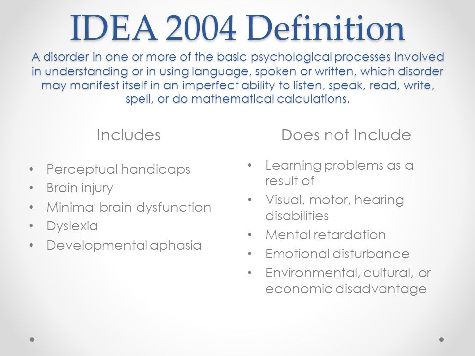 IDEA 2004 Definition A disorder in one or more of the basic psychological processes involved in understanding or in using language, spoken or written, which disorder may manifest itself in an imperfect ability to listen, speak, read, write, spell, or do mathematical calculations.