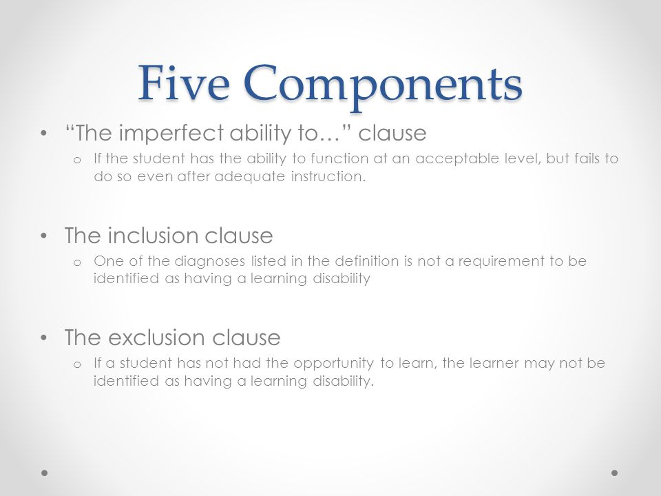 Five Components The imperfect ability to… clause o If the student has the ability to function at an acceptable level, but fails to do so even after adequate instruction.