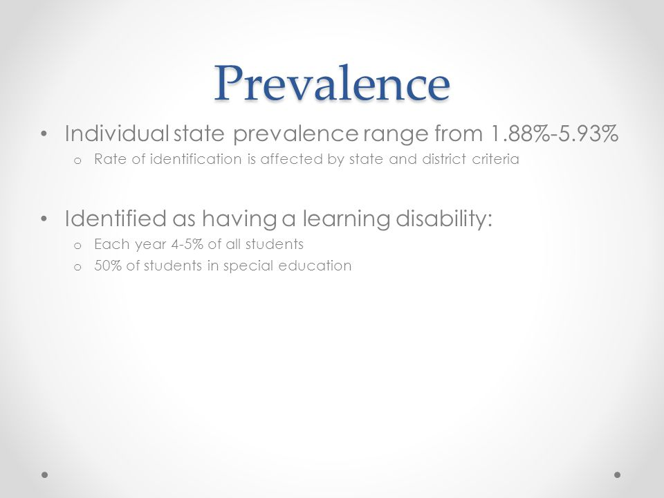 Prevalence Individual state prevalence range from 1.88%-5.93% o Rate of identification is affected by state and district criteria Identified as having a learning disability: o Each year 4-5% of all students o 50% of students in special education