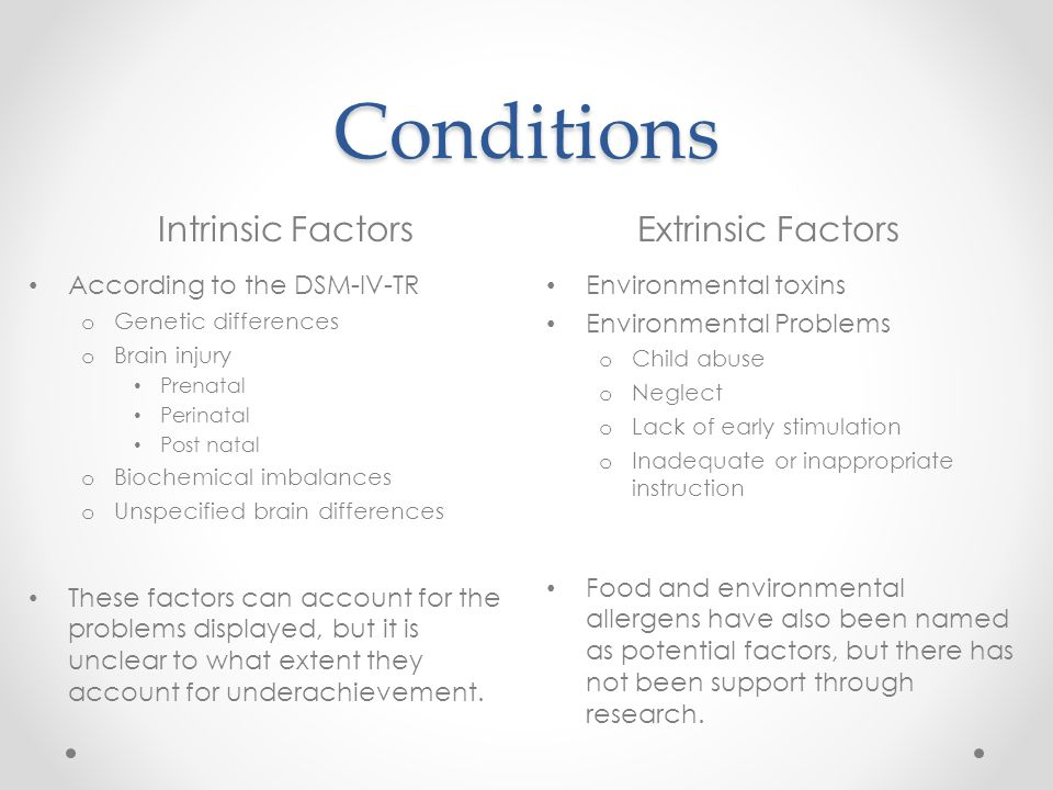 Conditions Intrinsic FactorsExtrinsic Factors According to the DSM-IV-TR o Genetic differences o Brain injury Prenatal Perinatal Post natal o Biochemical imbalances o Unspecified brain differences These factors can account for the problems displayed, but it is unclear to what extent they account for underachievement.