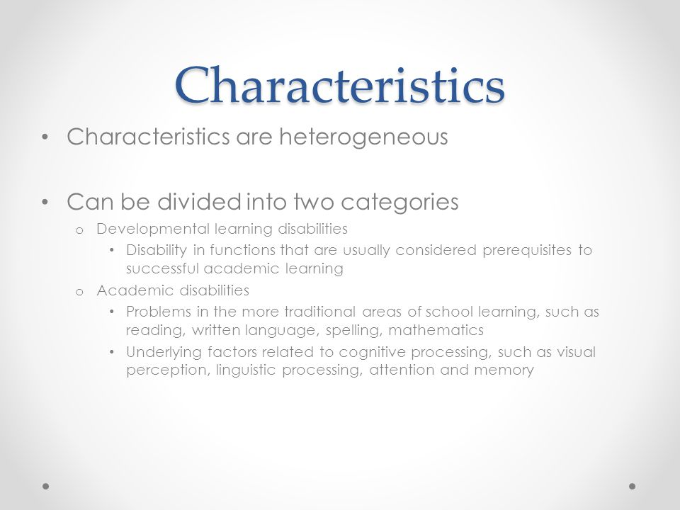 Characteristics Characteristics are heterogeneous Can be divided into two categories o Developmental learning disabilities Disability in functions that are usually considered prerequisites to successful academic learning o Academic disabilities Problems in the more traditional areas of school learning, such as reading, written language, spelling, mathematics Underlying factors related to cognitive processing, such as visual perception, linguistic processing, attention and memory