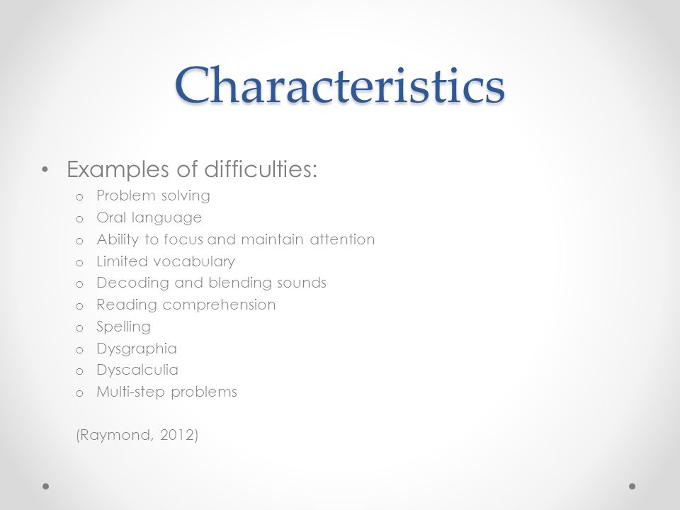 Characteristics Examples of difficulties: o Problem solving o Oral language o Ability to focus and maintain attention o Limited vocabulary o Decoding and blending sounds o Reading comprehension o Spelling o Dysgraphia o Dyscalculia o Multi-step problems (Raymond, 2012)