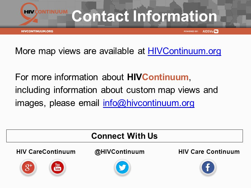 Contact Information More map views are available at HIVContinuum.orgHIVContinuum.org For more information about HIVContinuum, including information about custom map views and images, please  Connect With Us HIV Care Continuum