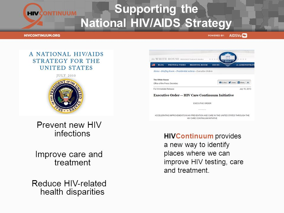 Supporting the National HIV/AIDS Strategy Prevent new HIV infections Improve care and treatment Reduce HIV-related health disparities HIVContinuum provides a new way to identify places where we can improve HIV testing, care and treatment.