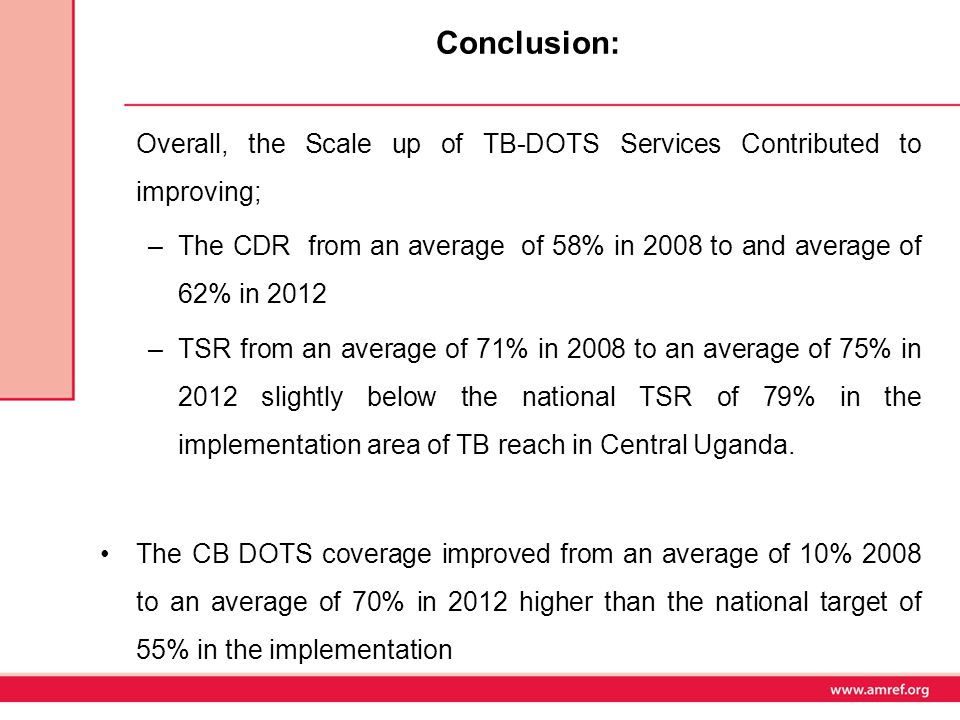 Conclusion: Overall, the Scale up of TB-DOTS Services Contributed to improving; –The CDR from an average of 58% in 2008 to and average of 62% in 2012 –TSR from an average of 71% in 2008 to an average of 75% in 2012 slightly below the national TSR of 79% in the implementation area of TB reach in Central Uganda.