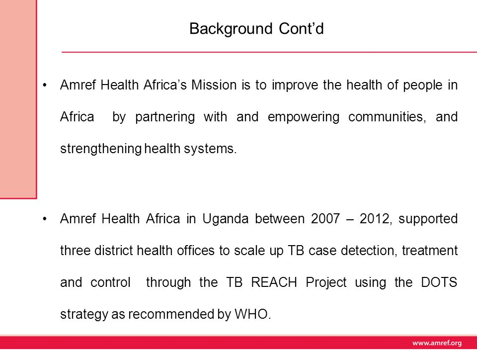 Background Cont'd Amref Health Africa's Mission is to improve the health of people in Africa by partnering with and empowering communities, and strengthening health systems.
