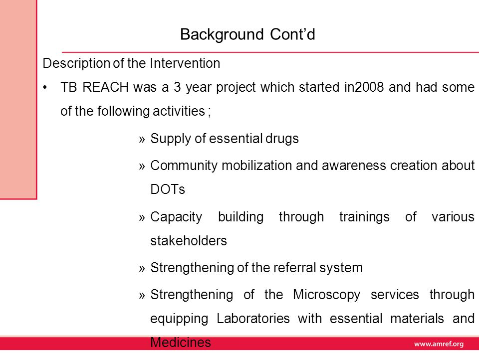 Background Cont'd Description of the Intervention TB REACH was a 3 year project which started in2008 and had some of the following activities ; »Supply of essential drugs »Community mobilization and awareness creation about DOTs »Capacity building through trainings of various stakeholders »Strengthening of the referral system »Strengthening of the Microscopy services through equipping Laboratories with essential materials and Medicines