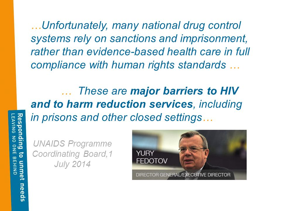 …Unfortunately, many national drug control systems rely on sanctions and imprisonment, rather than evidence-based health care in full compliance with human rights standards … … These are major barriers to HIV and to harm reduction services, including in prisons and other closed settings… UNAIDS Programme Coordinating Board,1 July 2014