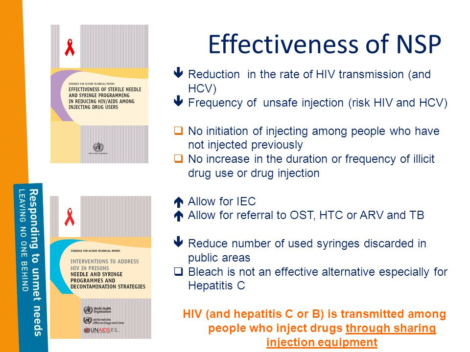 Effectiveness of NSP  Reduction in the rate of HIV transmission (and HCV)  Frequency of unsafe injection (risk HIV and HCV)  No initiation of injecting among people who have not injected previously  No increase in the duration or frequency of illicit drug use or drug injection  Allow for IEC  Allow for referral to OST, HTC or ARV and TB  Reduce number of used syringes discarded in public areas  Bleach is not an effective alternative especially for Hepatitis C HIV (and hepatitis C or B) is transmitted among people who inject drugs through sharing injection equipment