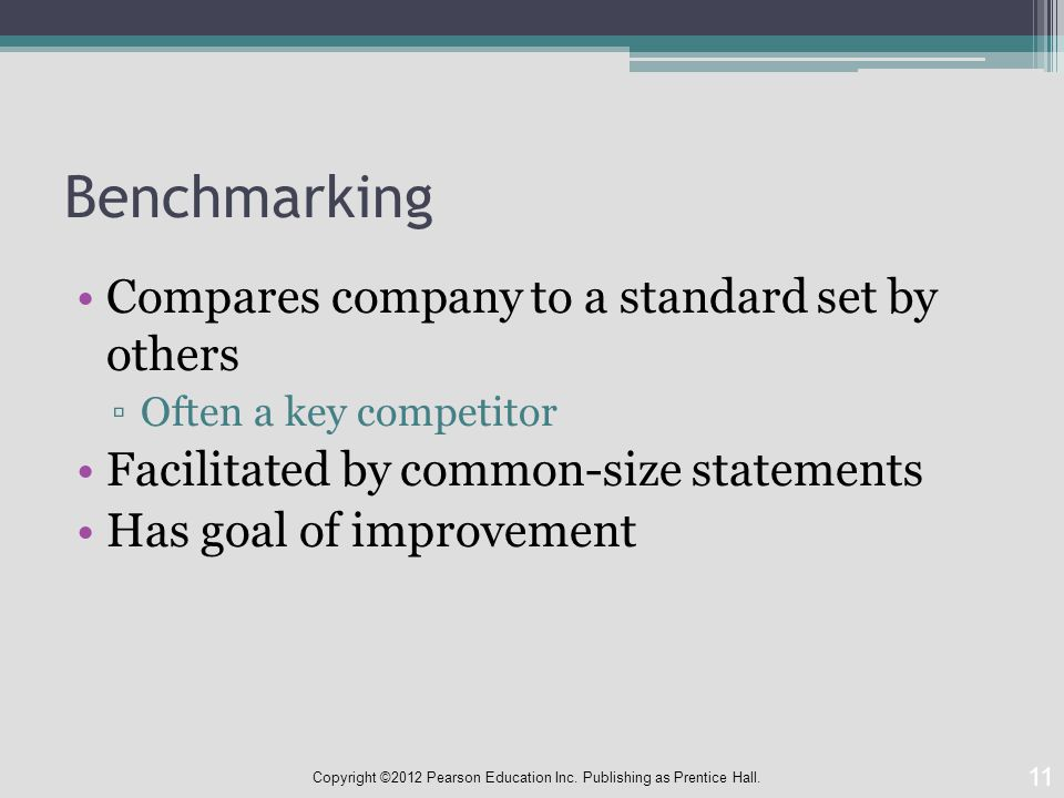 Benchmarking Compares company to a standard set by others ▫Often a key competitor Facilitated by common-size statements Has goal of improvement 11 Copyright ©2012 Pearson Education Inc.
