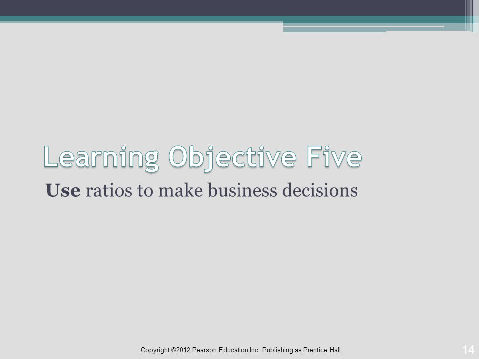Use ratios to make business decisions 14 Copyright ©2012 Pearson Education Inc.
