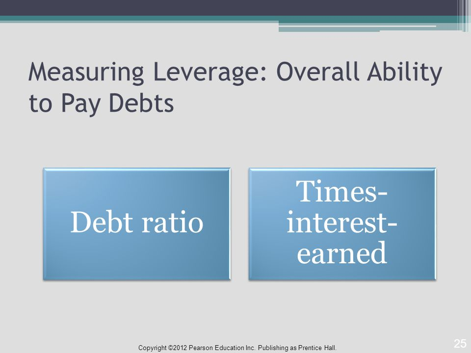 Measuring Leverage: Overall Ability to Pay Debts Copyright ©2012 Pearson Education Inc.