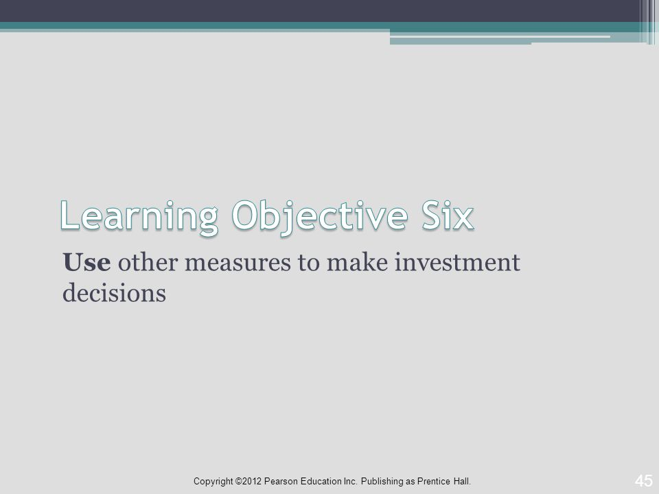 Use other measures to make investment decisions 45 Copyright ©2012 Pearson Education Inc.