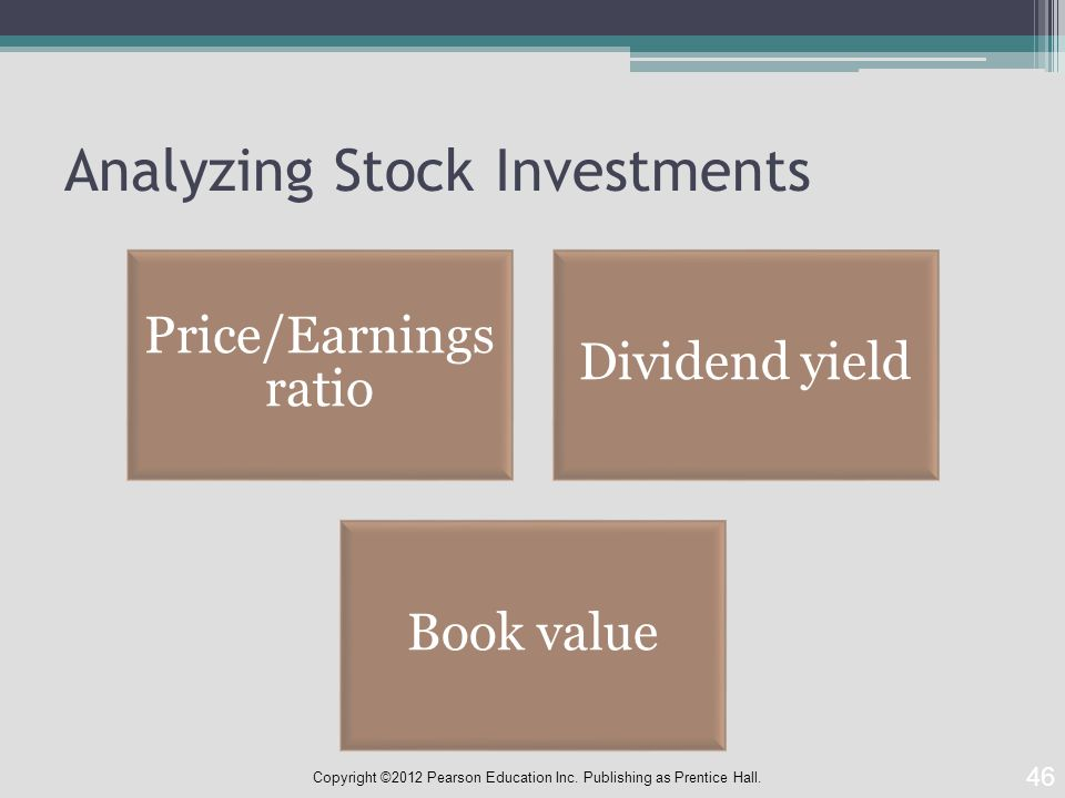 Analyzing Stock Investments Price/Earnings ratio Dividend yield Book value 46 Copyright ©2012 Pearson Education Inc.
