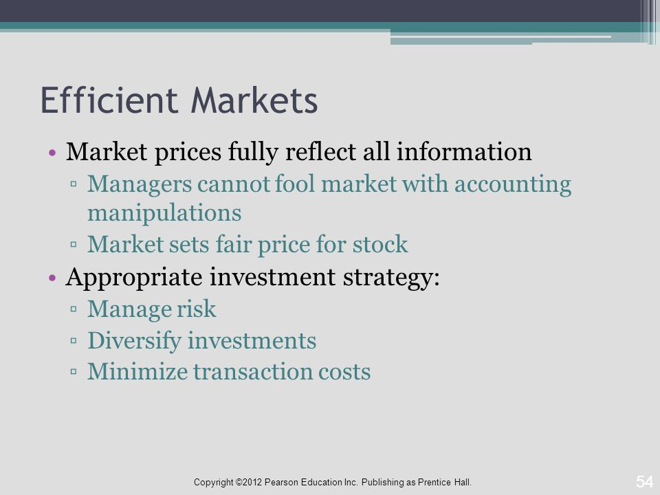 Efficient Markets Market prices fully reflect all information ▫Managers cannot fool market with accounting manipulations ▫Market sets fair price for stock Appropriate investment strategy: ▫Manage risk ▫Diversify investments ▫Minimize transaction costs 54 Copyright ©2012 Pearson Education Inc.