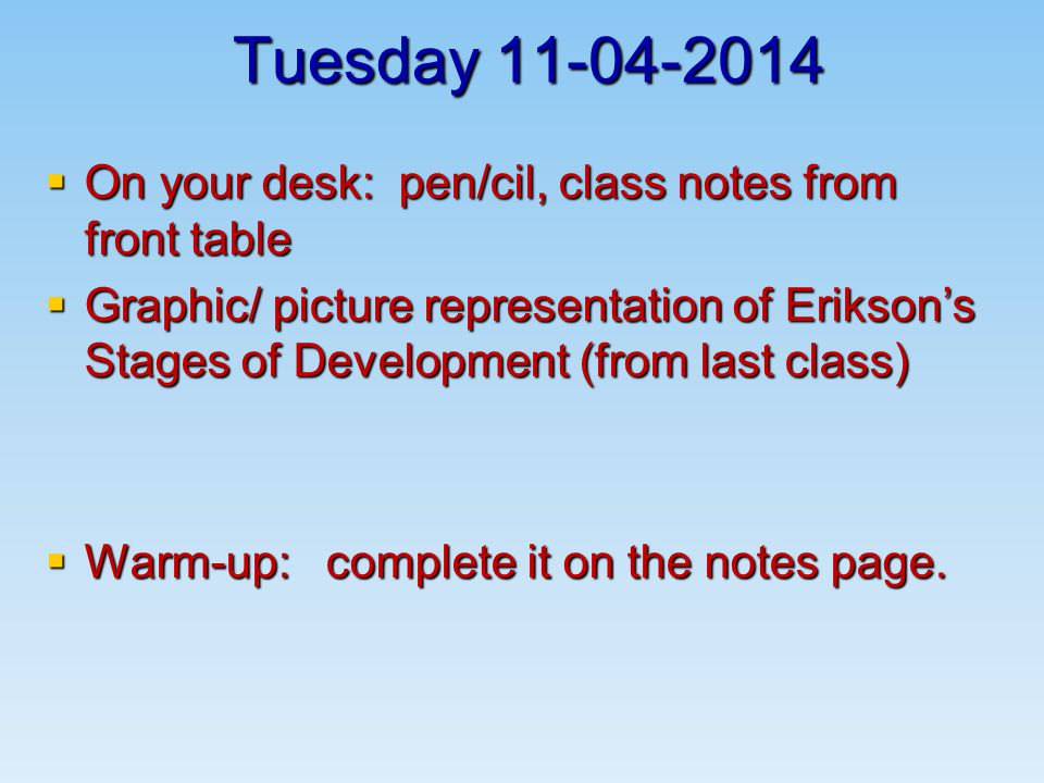 Tuesday  On your desk: pen/cil, class notes from front table  Graphic/ picture representation of Erikson's Stages of Development (from last class)  Warm-up: complete it on the notes page.