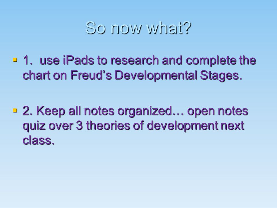 So now what.  1. use iPads to research and complete the chart on Freud's Developmental Stages.