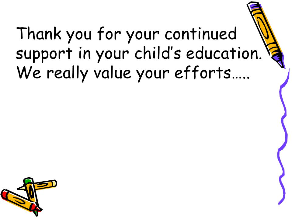 Thank you for your continued support in your child's education. We really value your efforts…..