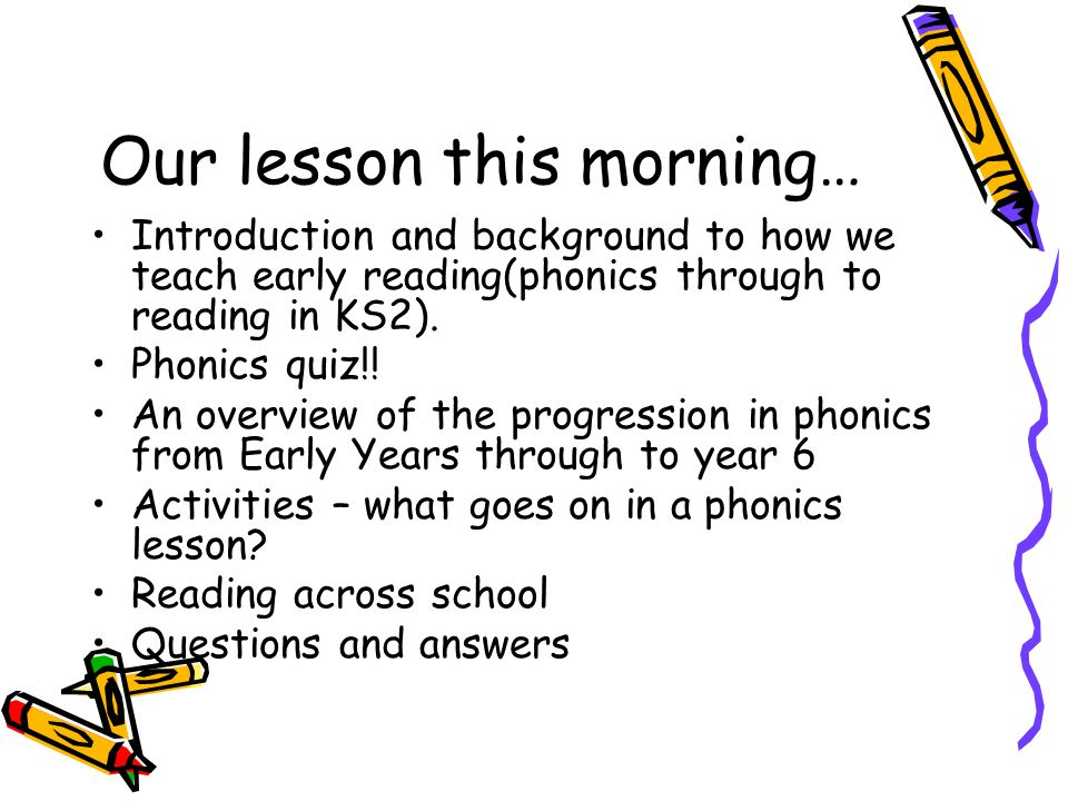 Our lesson this morning… Introduction and background to how we teach early reading(phonics through to reading in KS2).