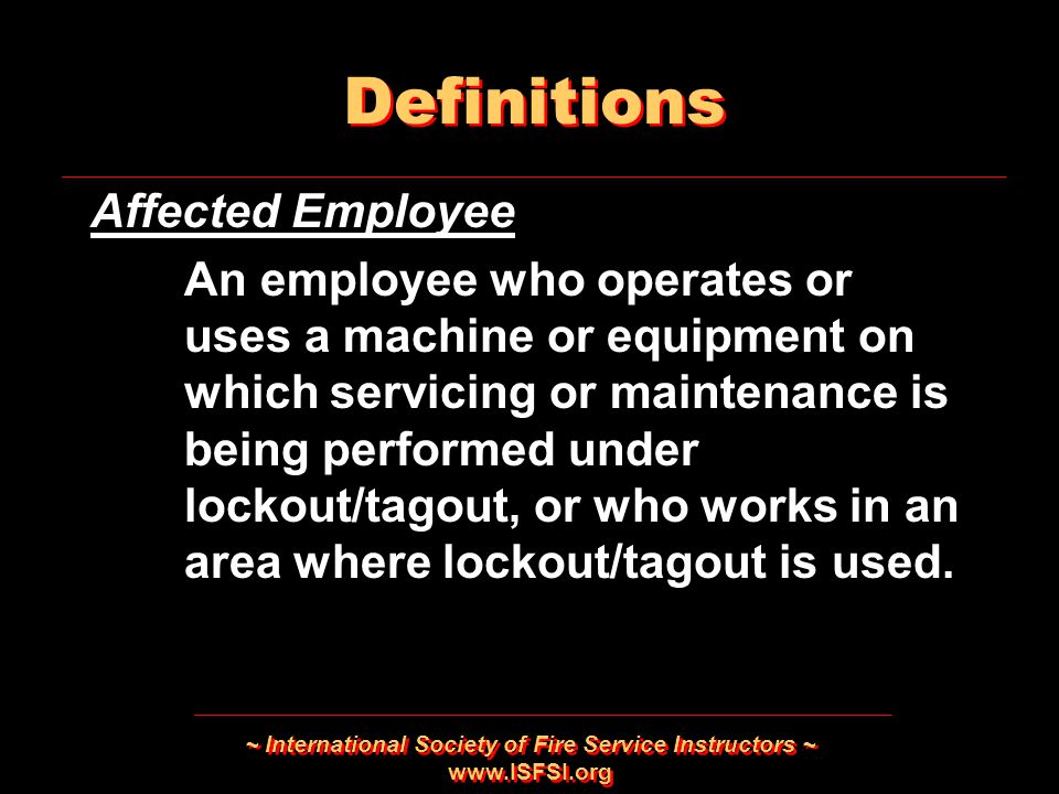 ~ International Society of Fire Service Instructors ~   Affected Employee An employee who operates or uses a machine or equipment on which servicing or maintenance is being performed under lockout/tagout, or who works in an area where lockout/tagout is used.