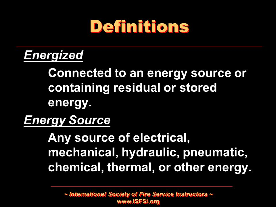 ~ International Society of Fire Service Instructors ~   Energized Connected to an energy source or containing residual or stored energy.