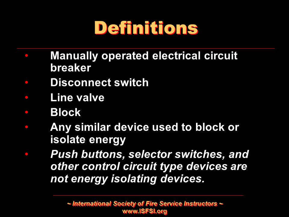~ International Society of Fire Service Instructors ~   Manually operated electrical circuit breaker Disconnect switch Line valve Block Any similar device used to block or isolate energy Push buttons, selector switches, and other control circuit type devices are not energy isolating devices.