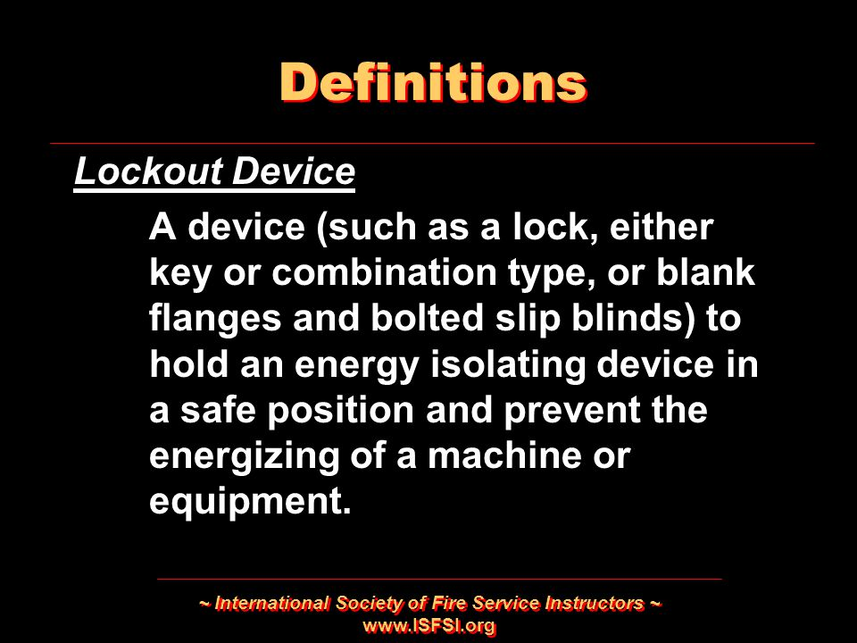 ~ International Society of Fire Service Instructors ~   Lockout Device A device (such as a lock, either key or combination type, or blank flanges and bolted slip blinds) to hold an energy isolating device in a safe position and prevent the energizing of a machine or equipment.
