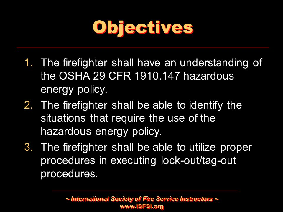 ~ International Society of Fire Service Instructors ~   Objectives 1.The firefighter shall have an understanding of the OSHA 29 CFR hazardous energy policy.