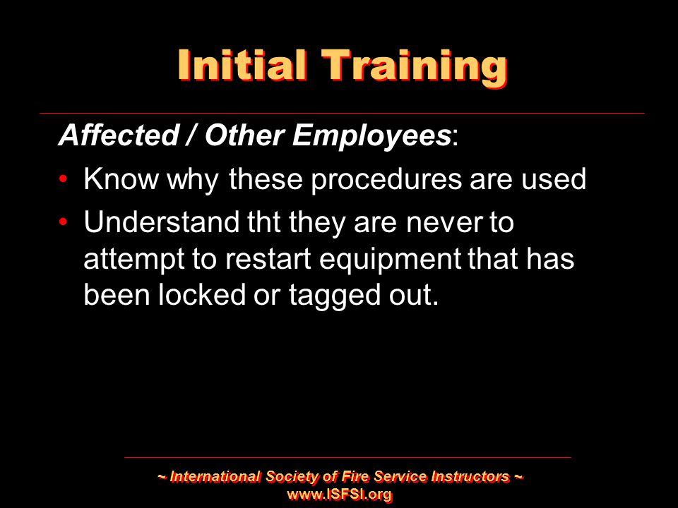 ~ International Society of Fire Service Instructors ~   Affected / Other Employees: Know why these procedures are used Understand tht they are never to attempt to restart equipment that has been locked or tagged out.