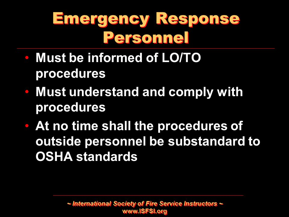 ~ International Society of Fire Service Instructors ~   Emergency Response Personnel Must be informed of LO/TO procedures Must understand and comply with procedures At no time shall the procedures of outside personnel be substandard to OSHA standards Must be informed of LO/TO procedures Must understand and comply with procedures At no time shall the procedures of outside personnel be substandard to OSHA standards