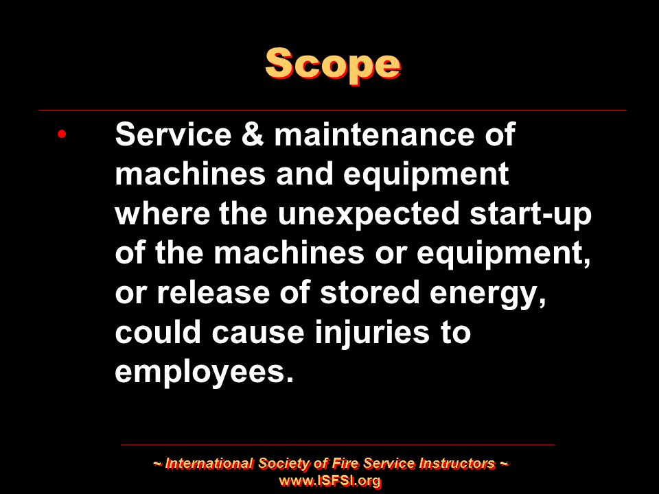 ~ International Society of Fire Service Instructors ~   Scope Service & maintenance of machines and equipment where the unexpected start-up of the machines or equipment, or release of stored energy, could cause injuries to employees.