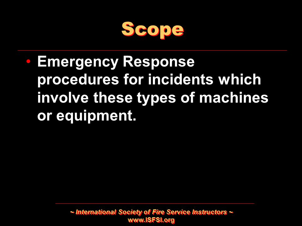 ~ International Society of Fire Service Instructors ~   Scope Emergency Response procedures for incidents which involve these types of machines or equipment.
