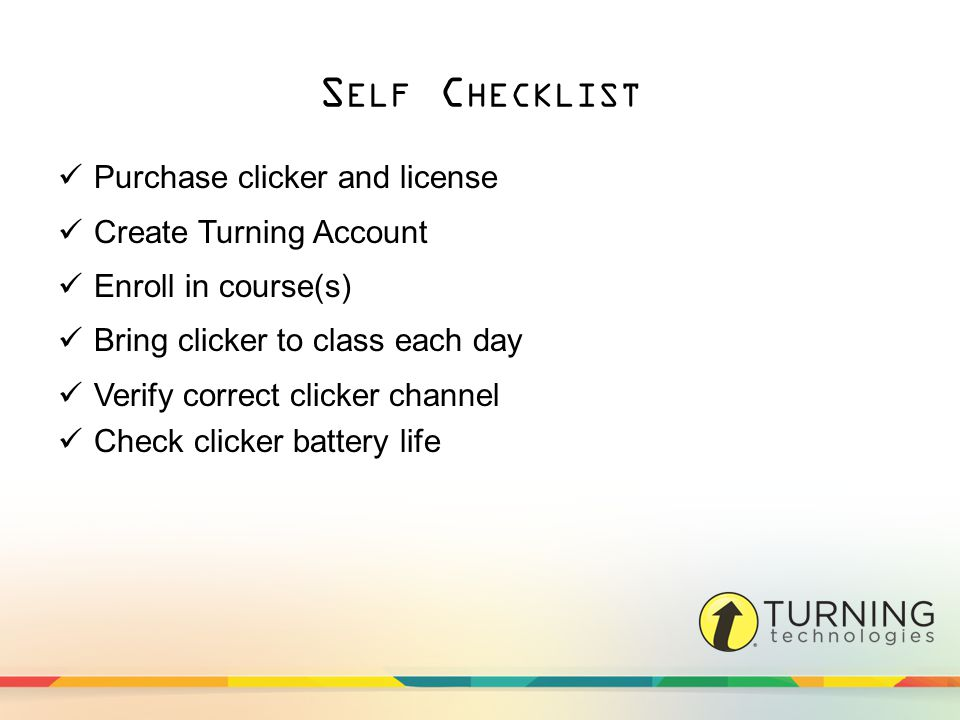 S ELF C HECKLIST Purchase clicker and license Create Turning Account Enroll in course(s) Bring clicker to class each day Verify correct clicker channel Check clicker battery life