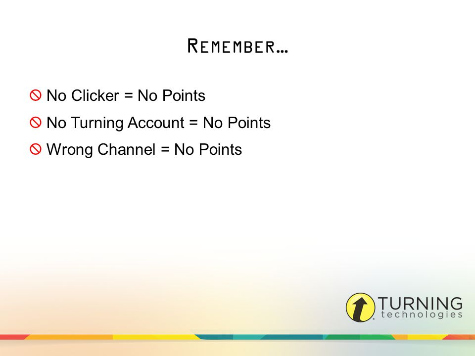 R EMEMBER …  No Clicker = No Points  No Turning Account = No Points  Wrong Channel = No Points