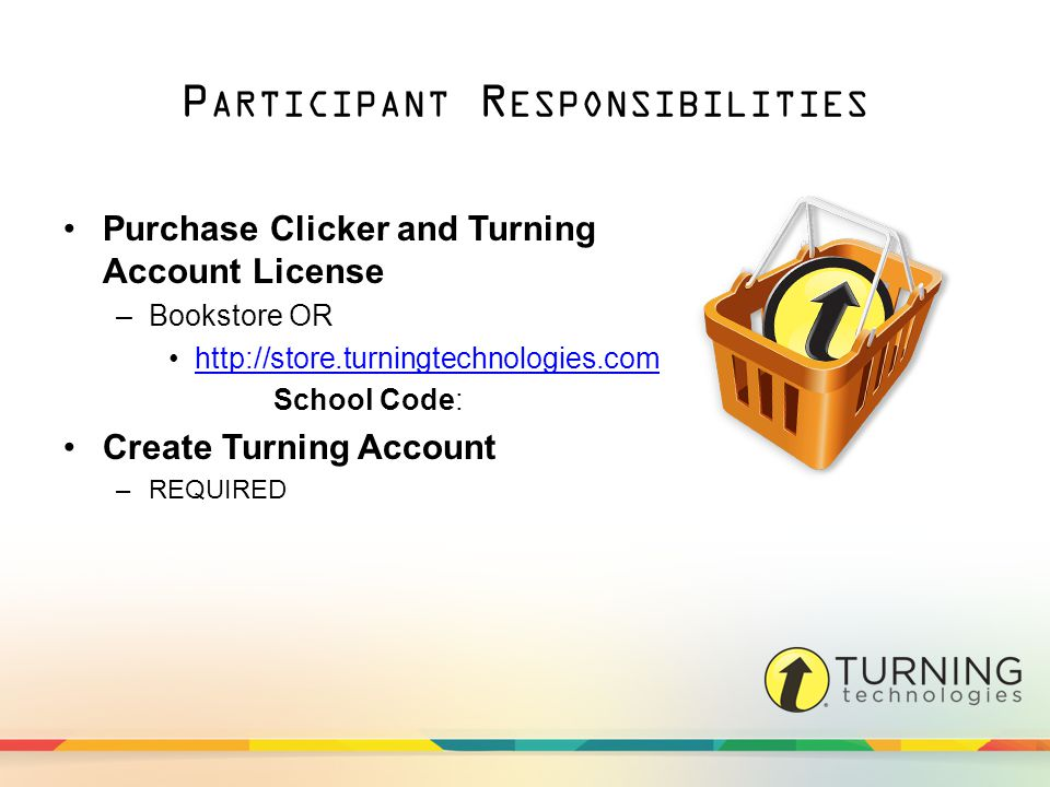 P ARTICIPANT R ESPONSIBILITIES Purchase Clicker and Turning Account License –Bookstore OR   School Code: Create Turning Account –REQUIRED