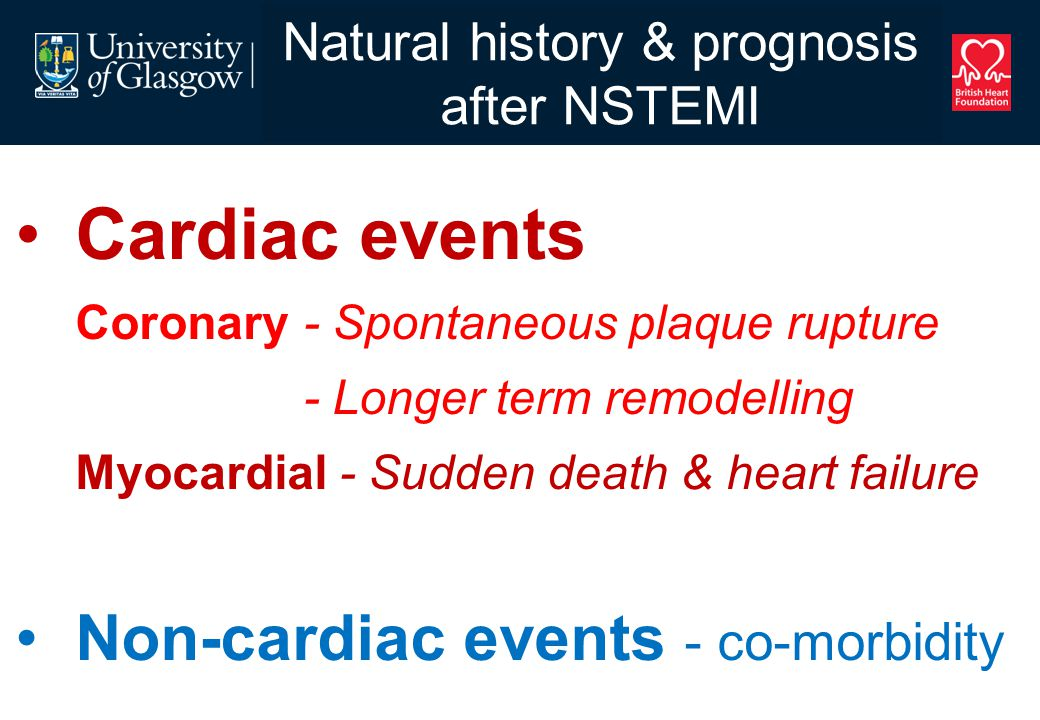 Natural history & prognosis after NSTEMI Cardiac events Coronary - Spontaneous plaque rupture - Longer term remodelling Myocardial - Sudden death & heart failure Non-cardiac events - co-morbidity