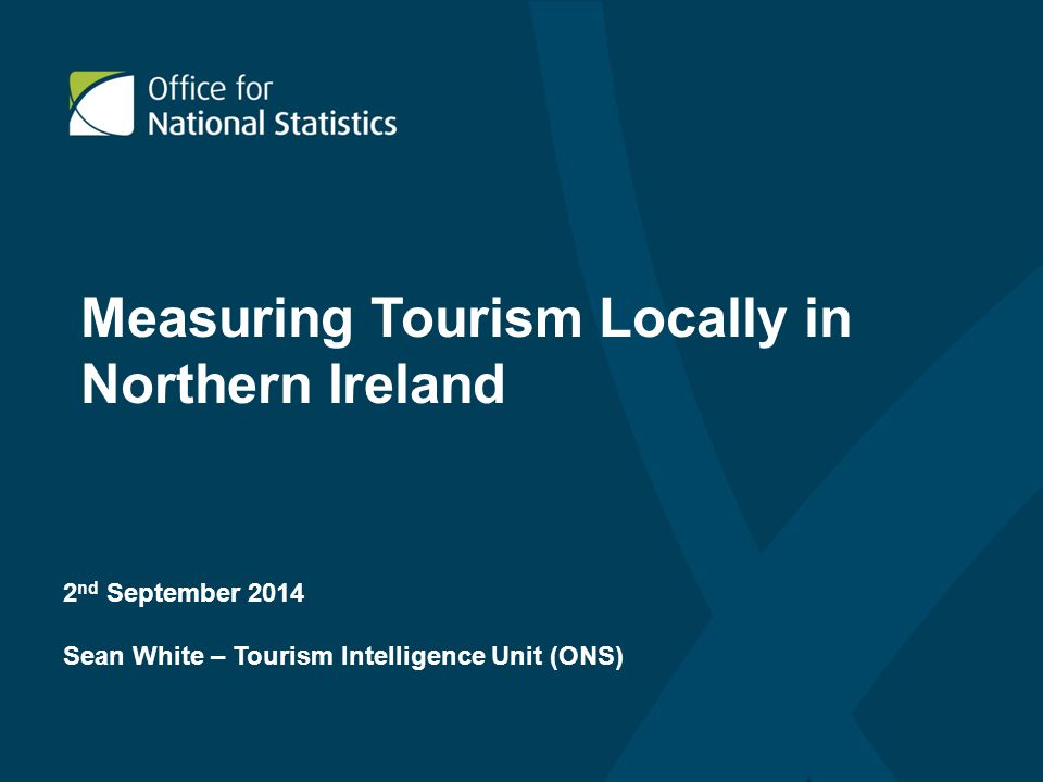 2 nd September 2014 Sean White – Tourism Intelligence Unit (ONS) Measuring Tourism Locally in Northern Ireland