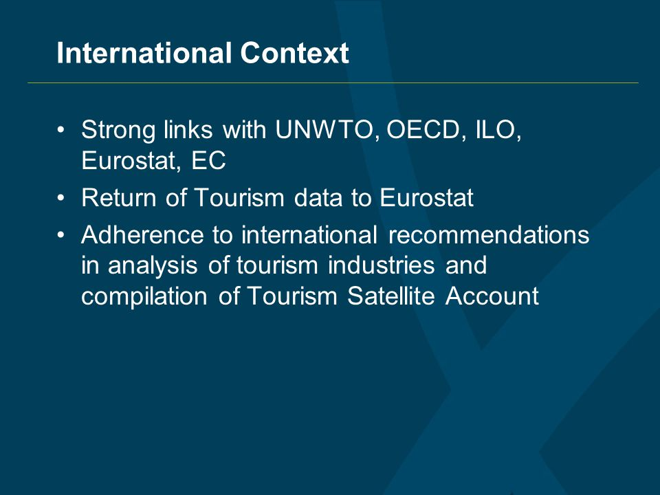 International Context Strong links with UNWTO, OECD, ILO, Eurostat, EC Return of Tourism data to Eurostat Adherence to international recommendations in analysis of tourism industries and compilation of Tourism Satellite Account