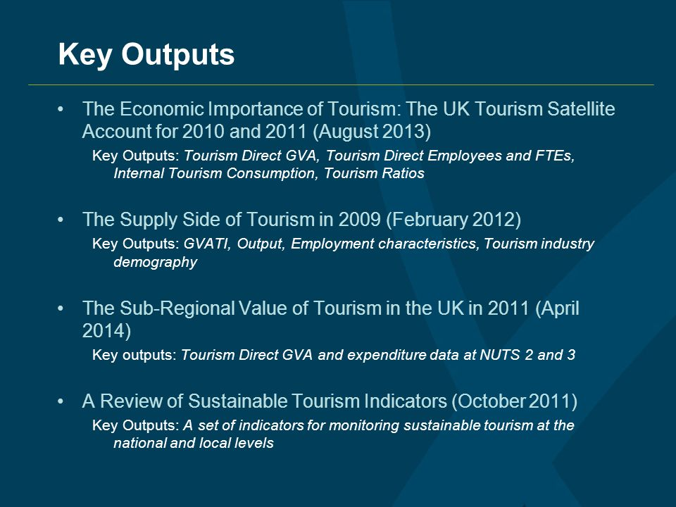 Key Outputs The Economic Importance of Tourism: The UK Tourism Satellite Account for 2010 and 2011 (August 2013) Key Outputs: Tourism Direct GVA, Tourism Direct Employees and FTEs, Internal Tourism Consumption, Tourism Ratios The Supply Side of Tourism in 2009 (February 2012) Key Outputs: GVATI, Output, Employment characteristics, Tourism industry demography The Sub-Regional Value of Tourism in the UK in 2011 (April 2014) Key outputs: Tourism Direct GVA and expenditure data at NUTS 2 and 3 A Review of Sustainable Tourism Indicators (October 2011) Key Outputs: A set of indicators for monitoring sustainable tourism at the national and local levels