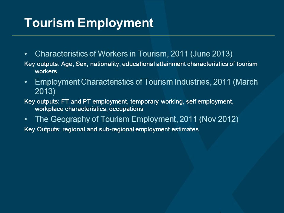 Tourism Employment Characteristics of Workers in Tourism, 2011 (June 2013) Key outputs: Age, Sex, nationality, educational attainment characteristics of tourism workers Employment Characteristics of Tourism Industries, 2011 (March 2013) Key outputs: FT and PT employment, temporary working, self employment, workplace characteristics, occupations The Geography of Tourism Employment, 2011 (Nov 2012) Key Outputs: regional and sub-regional employment estimates
