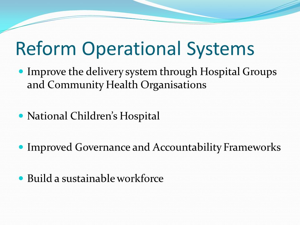 Reform Operational Systems Improve the delivery system through Hospital Groups and Community Health Organisations National Children's Hospital Improved Governance and Accountability Frameworks Build a sustainable workforce