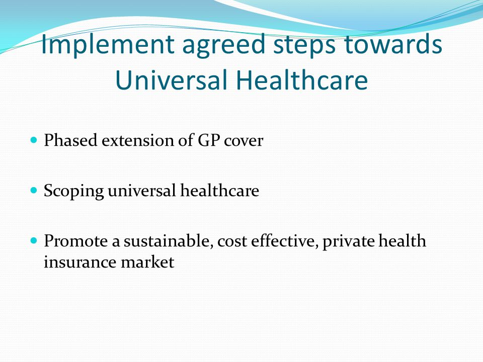 Implement agreed steps towards Universal Healthcare Phased extension of GP cover Scoping universal healthcare Promote a sustainable, cost effective, private health insurance market