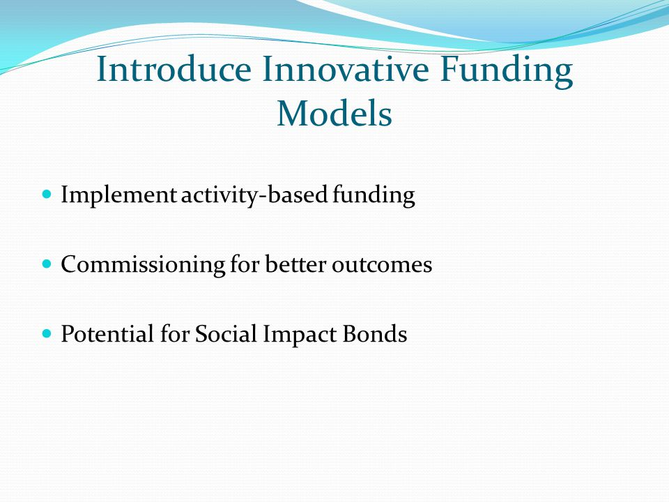 Introduce Innovative Funding Models Implement activity-based funding Commissioning for better outcomes Potential for Social Impact Bonds