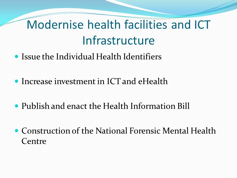 Modernise health facilities and ICT Infrastructure Issue the Individual Health Identifiers Increase investment in ICT and eHealth Publish and enact the Health Information Bill Construction of the National Forensic Mental Health Centre
